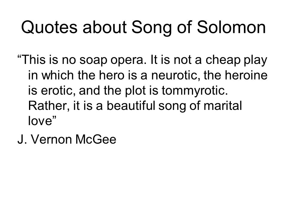 Quotes about Song of Solomon This is no soap opera. It is not a cheap play in which the hero is a neurotic, the heroine is erotic, and the plot is tom
