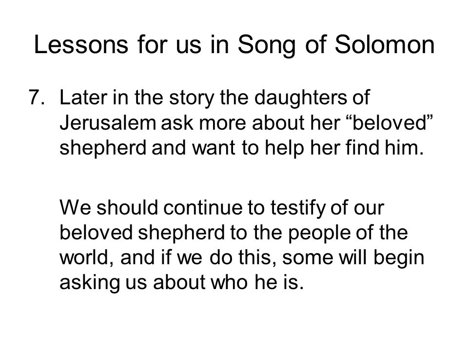 Lessons for us in Song of Solomon 7.Later in the story the daughters of Jerusalem ask more about her beloved shepherd and want to help her find him. W