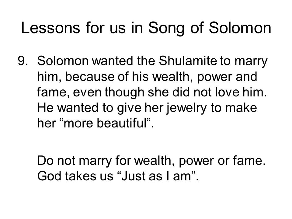 Lessons for us in Song of Solomon 9.Solomon wanted the Shulamite to marry him, because of his wealth, power and fame, even though she did not love him
