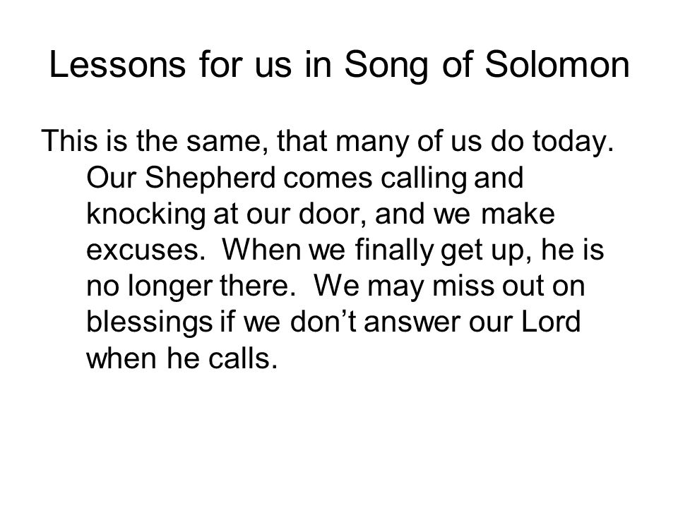 Lessons for us in Song of Solomon This is the same, that many of us do today. Our Shepherd comes calling and knocking at our door, and we make excuses