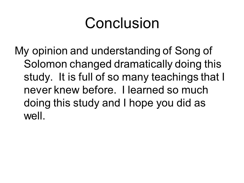 Conclusion My opinion and understanding of Song of Solomon changed dramatically doing this study. It is full of so many teachings that I never knew be