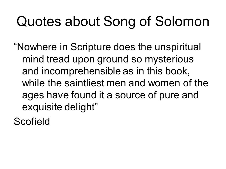 Quotes about Song of Solomon Nowhere in Scripture does the unspiritual mind tread upon ground so mysterious and incomprehensible as in this book, whil