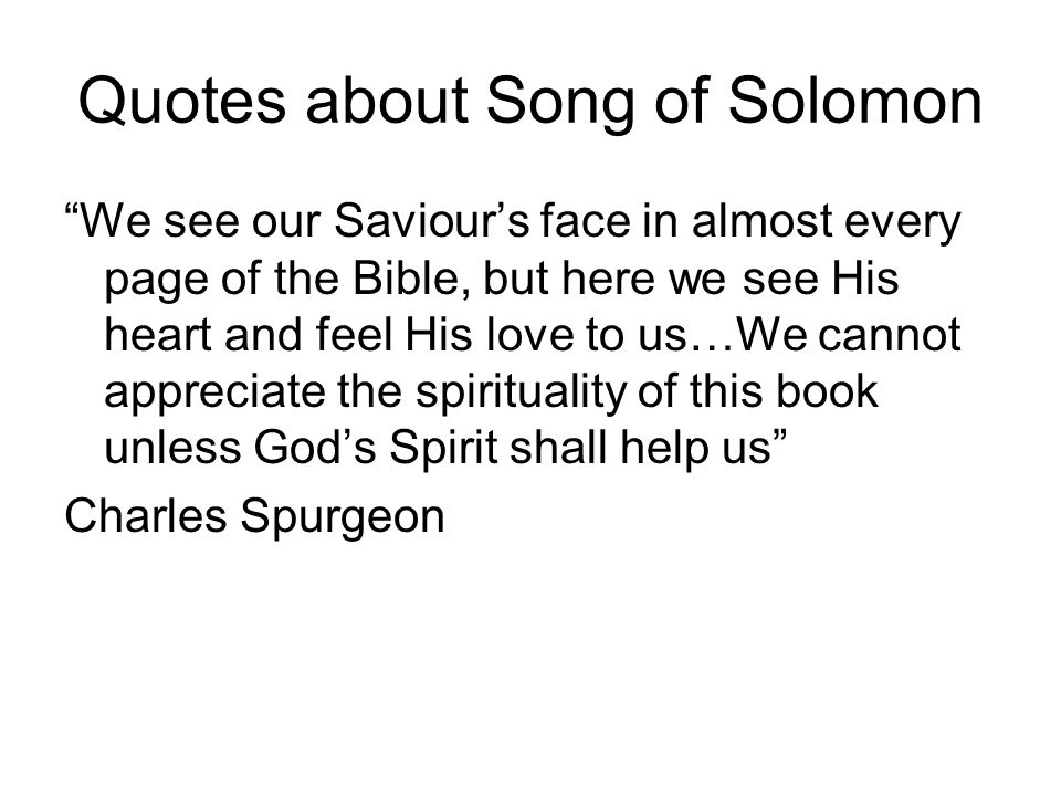 Quotes about Song of Solomon We see our Saviours face in almost every page of the Bible, but here we see His heart and feel His love to us…We cannot a