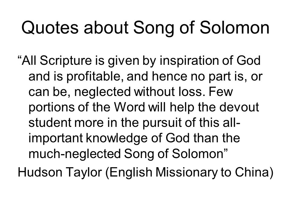 Quotes about Song of Solomon All Scripture is given by inspiration of God and is profitable, and hence no part is, or can be, neglected without loss.