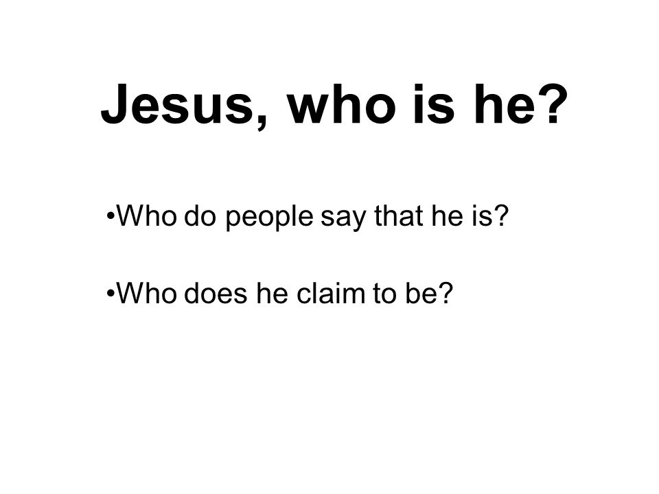 Jesus, who is he Who do people say that he is Who does he claim to be