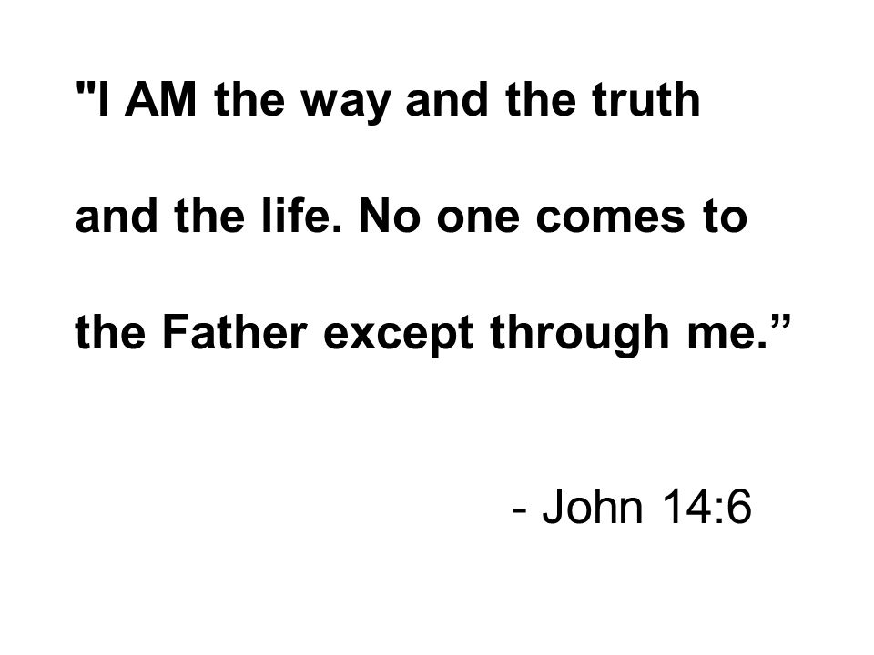 I AM the way and the truth and the life. No one comes to the Father except through me. - John 14:6