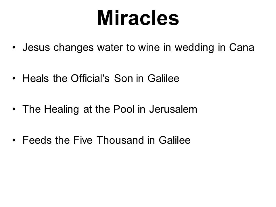 Miracles Jesus changes water to wine in wedding in Cana Heals the Official s Son in Galilee The Healing at the Pool in Jerusalem Feeds the Five Thousand in Galilee
