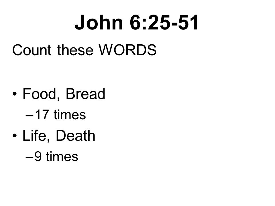 John 6:25-51 Count these WORDS Food, Bread –17 times Life, Death –9 times