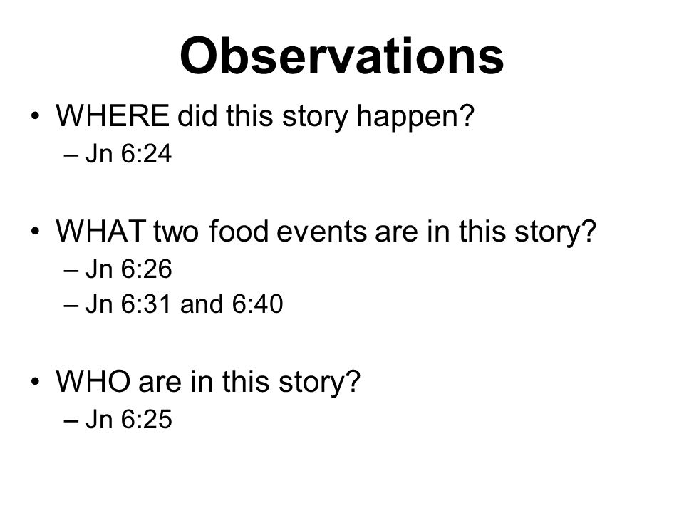 Observations WHERE did this story happen. –Jn 6:24 WHAT two food events are in this story.