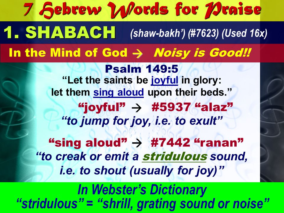 7 Hebrew Words for Praise 1. SHABACH (shaw-bakh) (#7623) (Used 16x) Let the saints be joyful in glory: let them sing aloud upon their beds. Psalm 149: