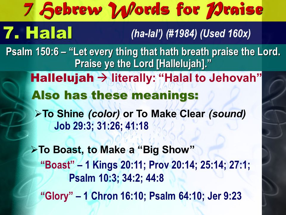 7 Hebrew Words for Praise 7. Halal (ha-lal) (#1984) (Used 160x) Hallelujah literally: Halal to Jehovah A AA Also has these meanings: Psalm 150:6 – Let