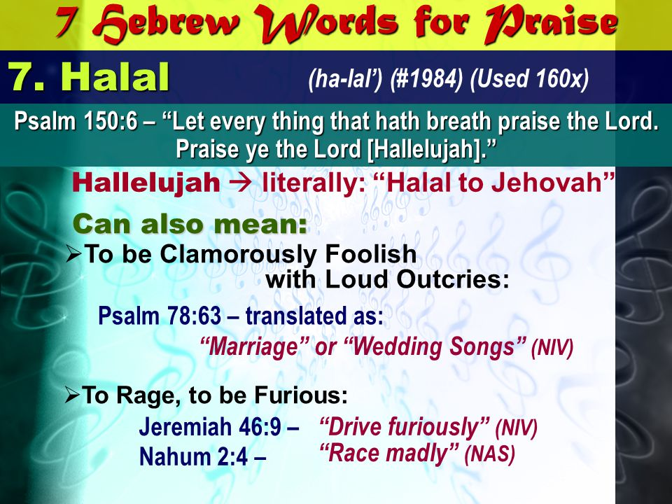7 Hebrew Words for Praise 7. Halal (ha-lal) (#1984) (Used 160x) Hallelujah literally: Halal to Jehovah Can also mean: Psalm 150:6 – Let every thing th