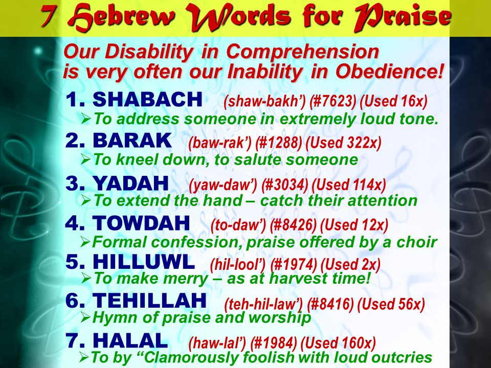 7 Hebrew Words for Praise 1. SHABACH 2. BARAK 3. YADAH 4. TOWDAH 5. HILLUWL (shaw-bakh) (#7623) (Used 16x) (baw-rak) (#1288) (Used 322x) (yaw-daw) (#3