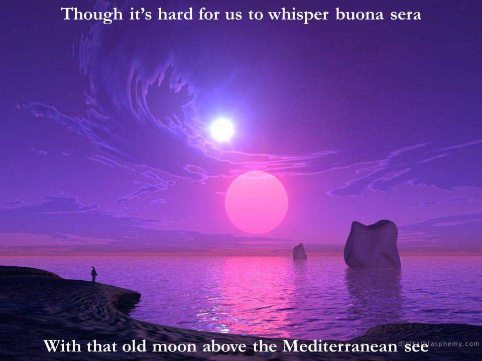 Though its hard for us to whisper buona sera With that old moon above the Mediterranean see