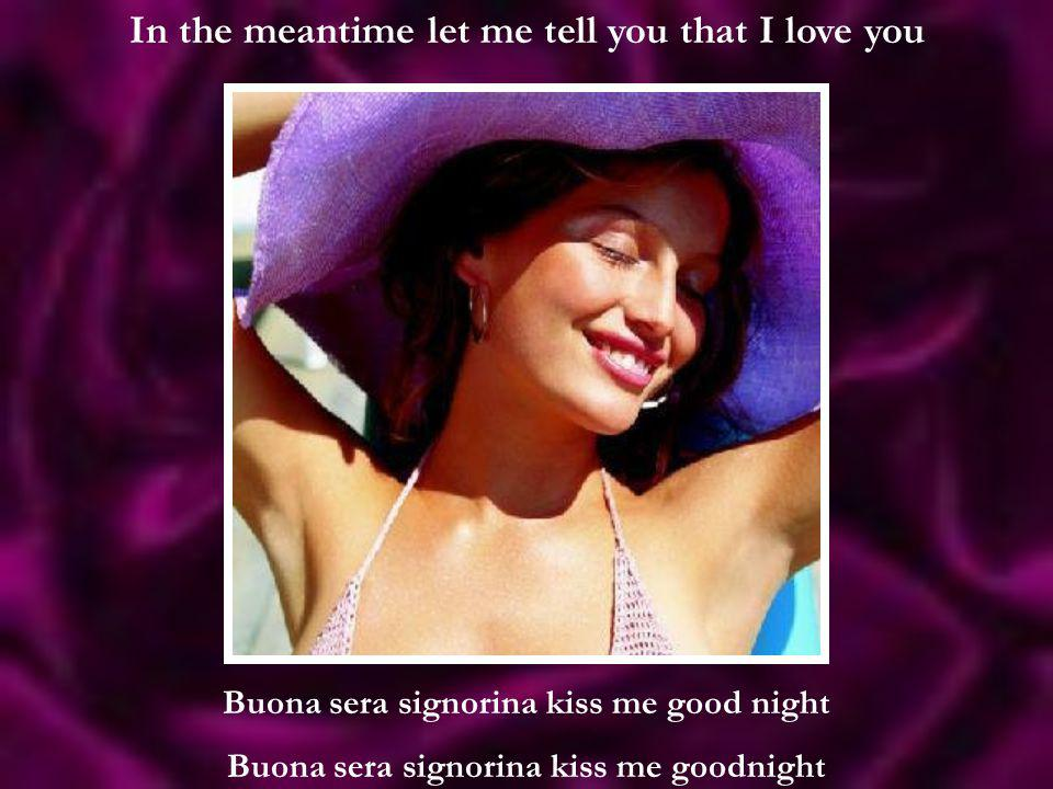 In the meantime let me tell you that I love you Buona sera signorina kiss me good night