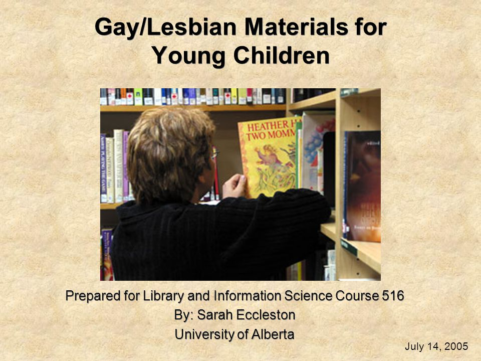 Gay/Lesbian Materials for Young Children Prepared for Library and Information Science Course 516 By: Sarah Eccleston University of Alberta Prepared for Library and Information Science Course 516 By: Sarah Eccleston University of Alberta July 14, 2005