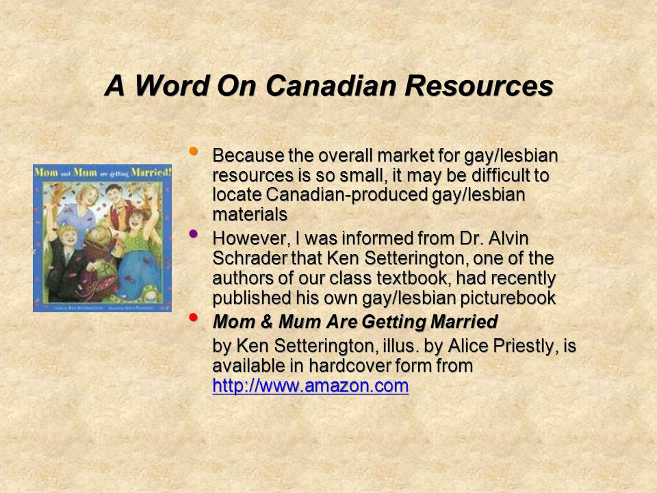 A Word On Canadian Resources Because the overall market for gay/lesbian resources is so small, it may be difficult to locate Canadian-produced gay/lesbian materials However, I was informed from Dr.