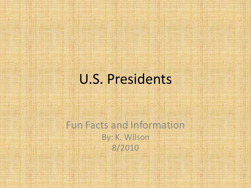 U.S. Presidents Fun Facts and Information By: K. Wilson 8/2010