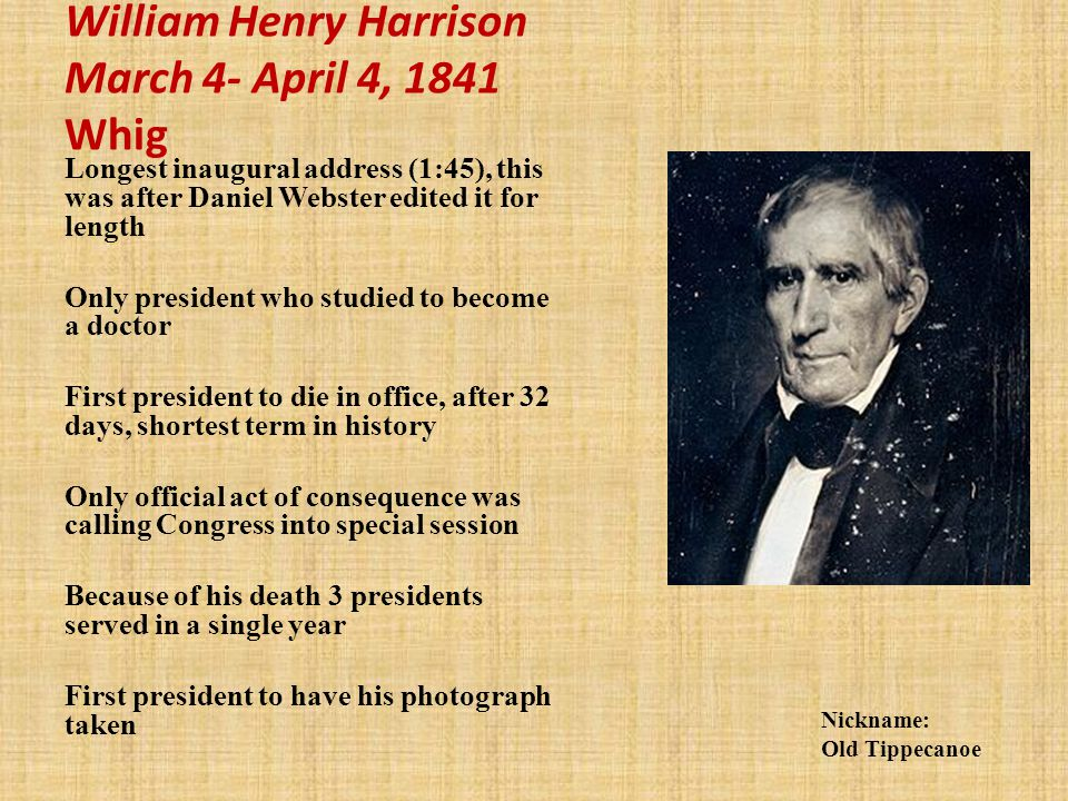 William Henry Harrison March 4- April 4, 1841 Whig Longest inaugural address (1:45), this was after Daniel Webster edited it for length Only president who studied to become a doctor First president to die in office, after 32 days, shortest term in history Only official act of consequence was calling Congress into special session Because of his death 3 presidents served in a single year First president to have his photograph taken Nickname: Old Tippecanoe