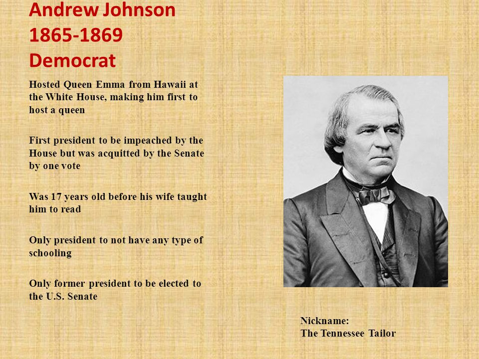 Andrew Johnson 1865-1869 Democrat Hosted Queen Emma from Hawaii at the White House, making him first to host a queen First president to be impeached by the House but was acquitted by the Senate by one vote Was 17 years old before his wife taught him to read Only president to not have any type of schooling Only former president to be elected to the U.S.