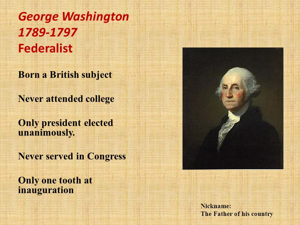 George Washington 1789-1797 Federalist Born a British subject Never attended college Only president elected unanimously.