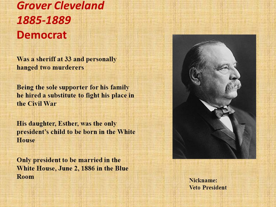Grover Cleveland 1885-1889 Democrat Was a sheriff at 33 and personally hanged two murderers Being the sole supporter for his family he hired a substitute to fight his place in the Civil War His daughter, Esther, was the only presidents child to be born in the White House Only president to be married in the White House, June 2, 1886 in the Blue Room Nickname: Veto President