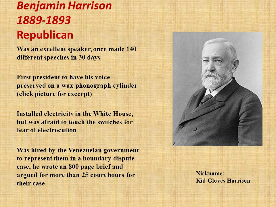 Benjamin Harrison 1889-1893 Republican Was an excellent speaker, once made 140 different speeches in 30 days First president to have his voice preserved on a wax phonograph cylinder (click picture for excerpt) Installed electricity in the White House, but was afraid to touch the switches for fear of electrocution Was hired by the Venezuelan government to represent them in a boundary dispute case, he wrote an 800 page brief and argued for more than 25 court hours for their case Nickname: Kid Gloves Harrison