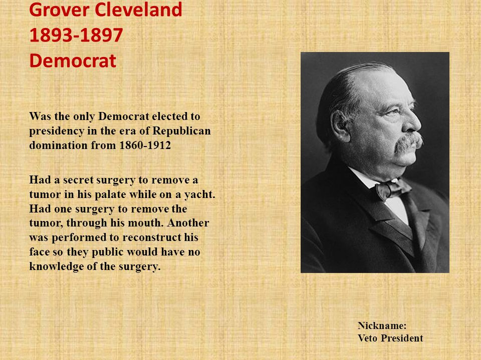 Grover Cleveland 1893-1897 Democrat Was the only Democrat elected to presidency in the era of Republican domination from 1860-1912 Had a secret surgery to remove a tumor in his palate while on a yacht.