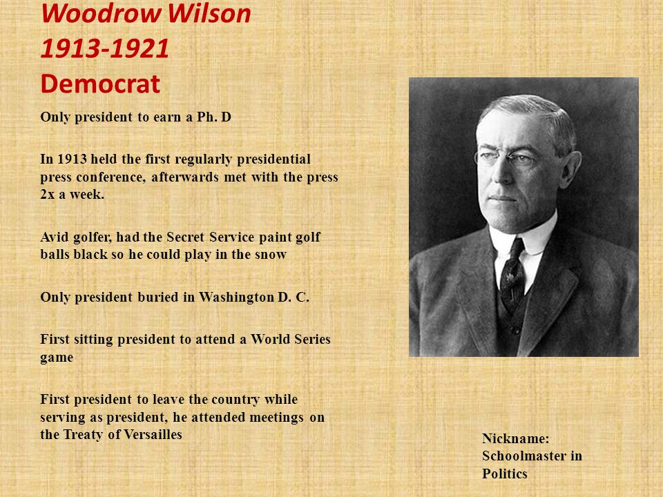 Woodrow Wilson 1913-1921 Democrat Only president to earn a Ph.
