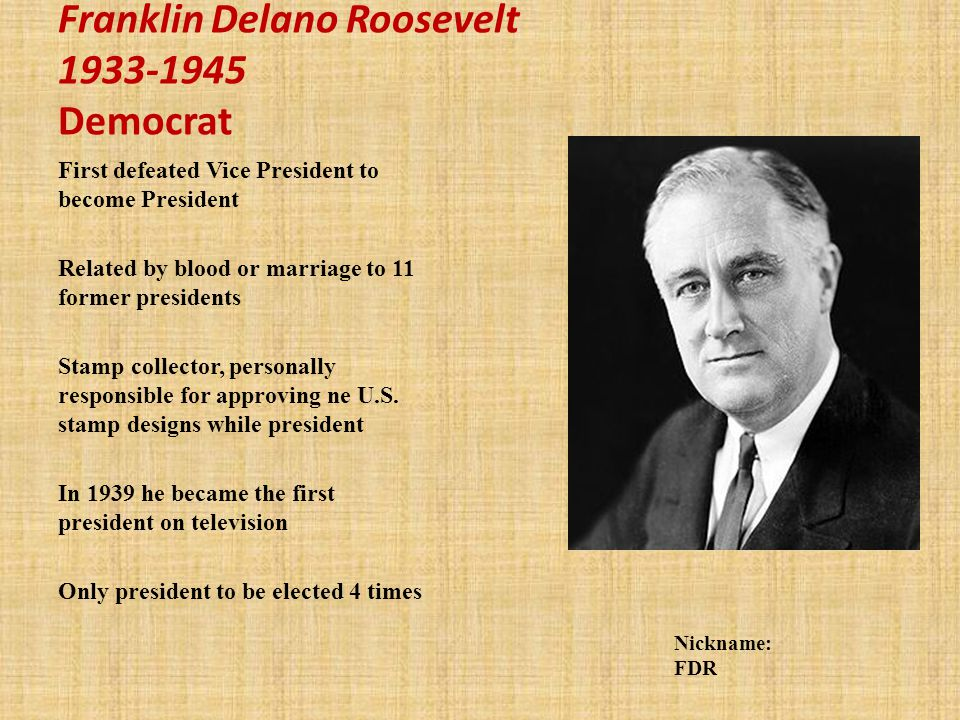 Franklin Delano Roosevelt 1933-1945 Democrat First defeated Vice President to become President Related by blood or marriage to 11 former presidents Stamp collector, personally responsible for approving ne U.S.