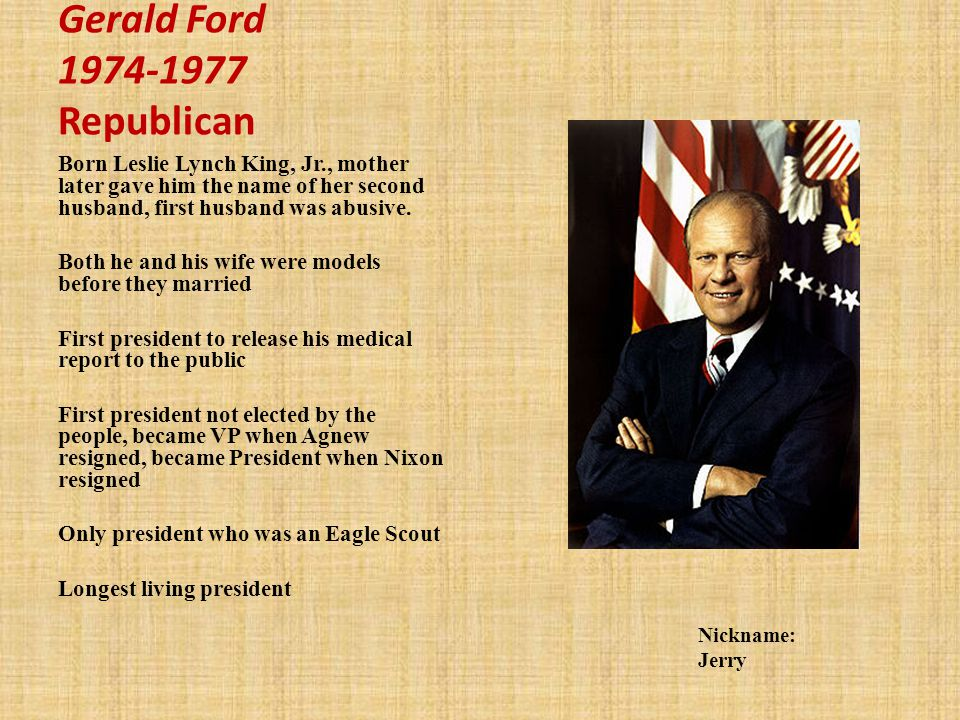 Gerald Ford 1974-1977 Republican Born Leslie Lynch King, Jr., mother later gave him the name of her second husband, first husband was abusive.