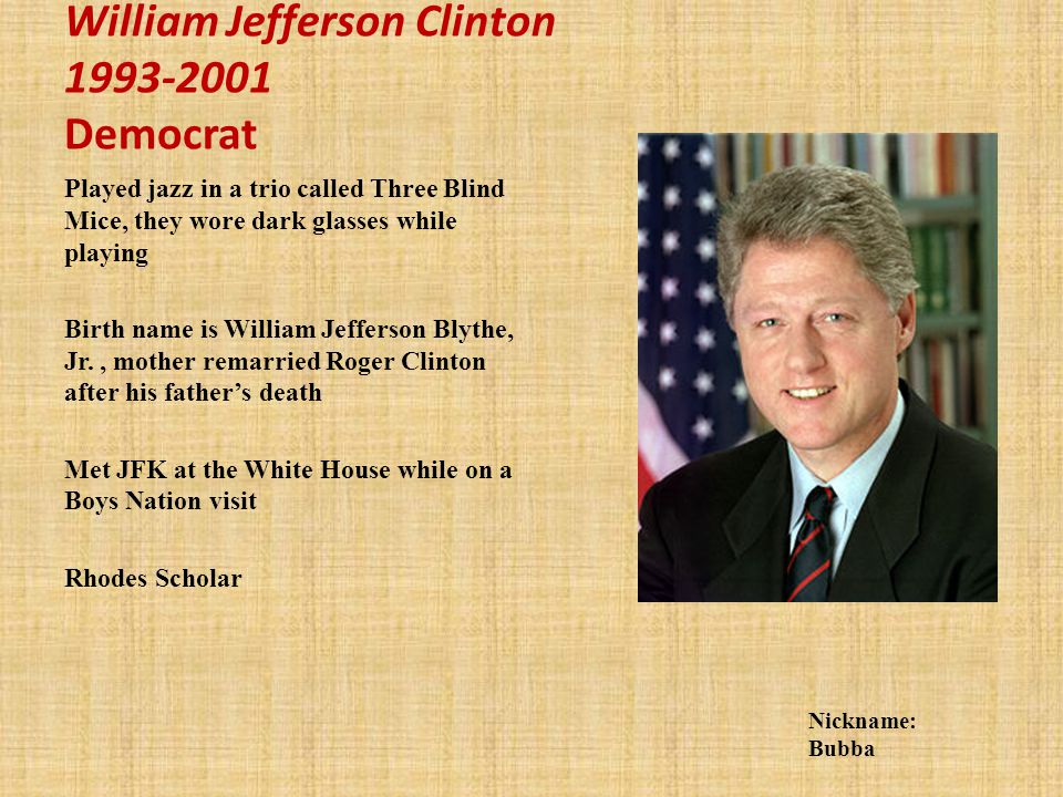 William Jefferson Clinton 1993-2001 Democrat Played jazz in a trio called Three Blind Mice, they wore dark glasses while playing Birth name is William Jefferson Blythe, Jr., mother remarried Roger Clinton after his fathers death Met JFK at the White House while on a Boys Nation visit Rhodes Scholar Nickname: Bubba