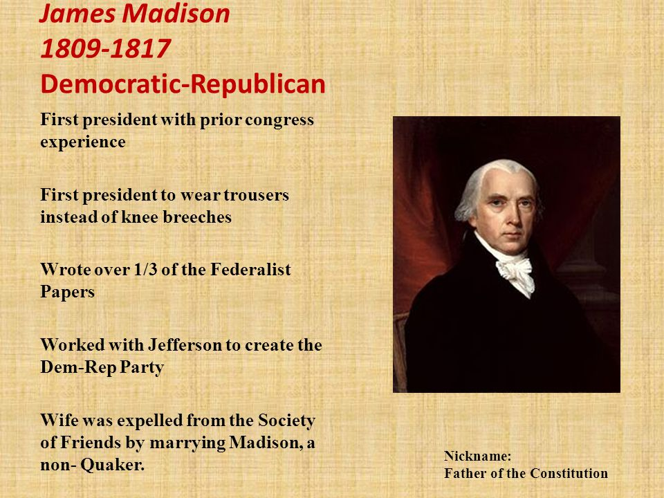 James Madison 1809-1817 Democratic-Republican First president with prior congress experience First president to wear trousers instead of knee breeches Wrote over 1/3 of the Federalist Papers Worked with Jefferson to create the Dem-Rep Party Wife was expelled from the Society of Friends by marrying Madison, a non- Quaker.