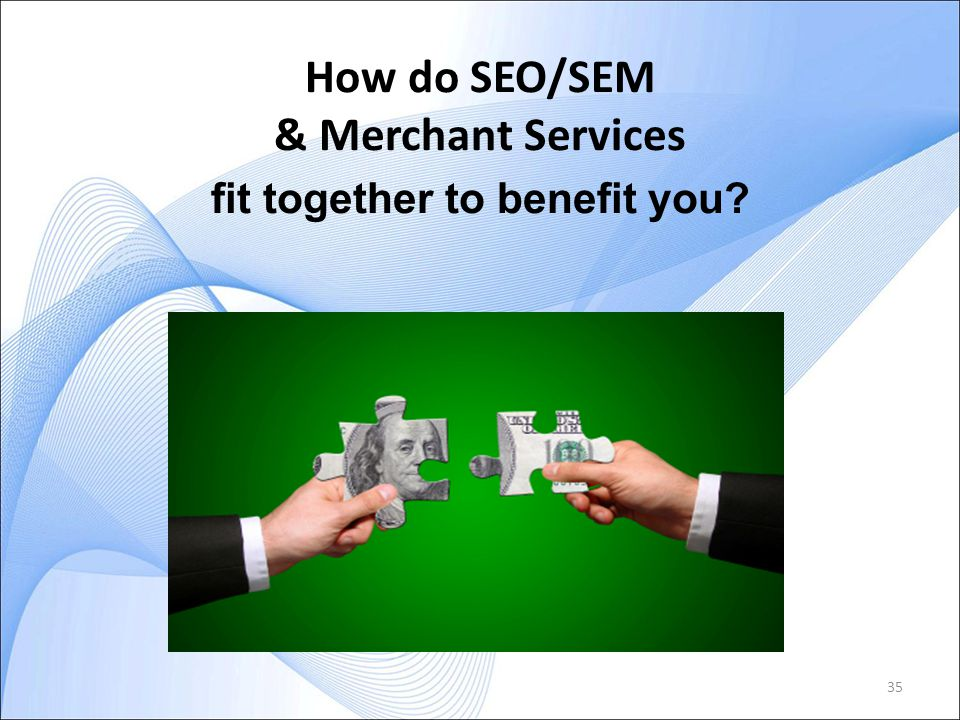 35 fit together to benefit you? How do SEO/SEM & Merchant Services