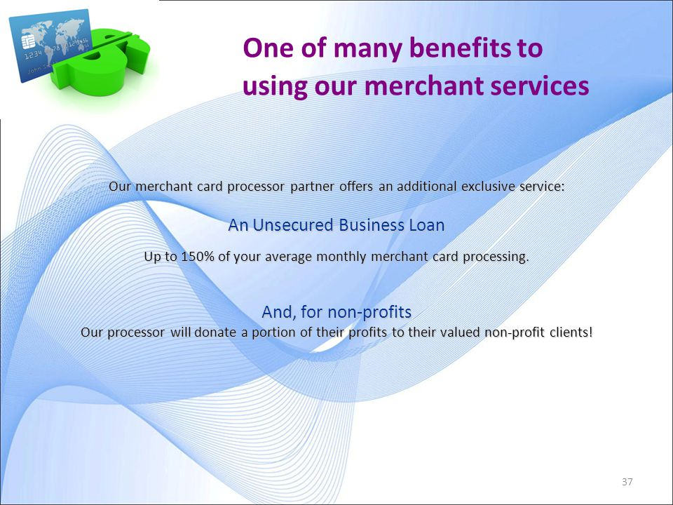 37 One of many benefits to using our merchant services Our merchant card processor partner offers an additional exclusive service: An Unsecured Business Loan Up to 150% of your average monthly merchant card processing.