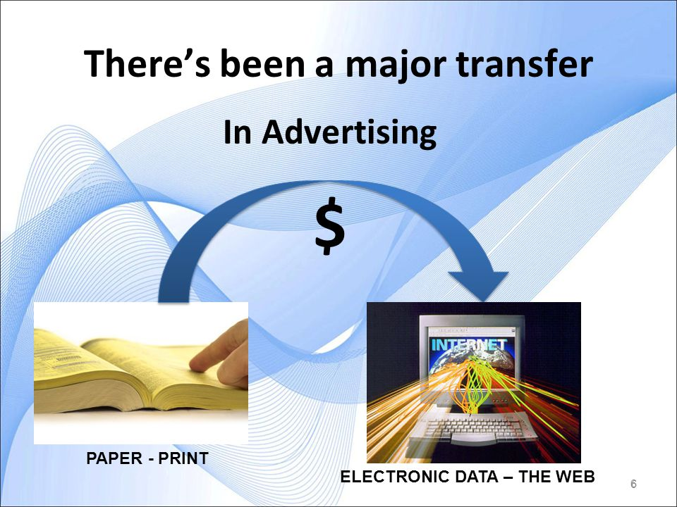 6 Theres been a major transfer 6 In Advertising $ PAPER - PRINT ELECTRONIC DATA – THE WEB