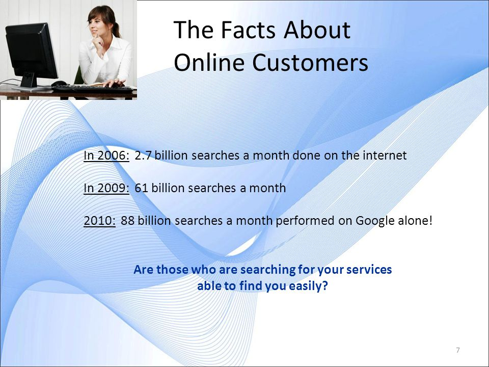 7 The Facts About Online Customers In 2006: 2.7 billion searches a month done on the internet In 2009: 61 billion searches a month 2010: 88 billion searches a month performed on Google alone.