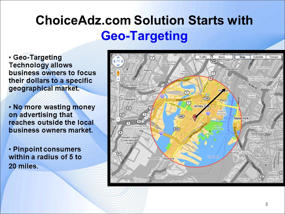 8 ChoiceAdz.com Solution Starts with Geo-Targeting Geo-Targeting Technology allows business owners to focus their dollars to a specific geographical market.