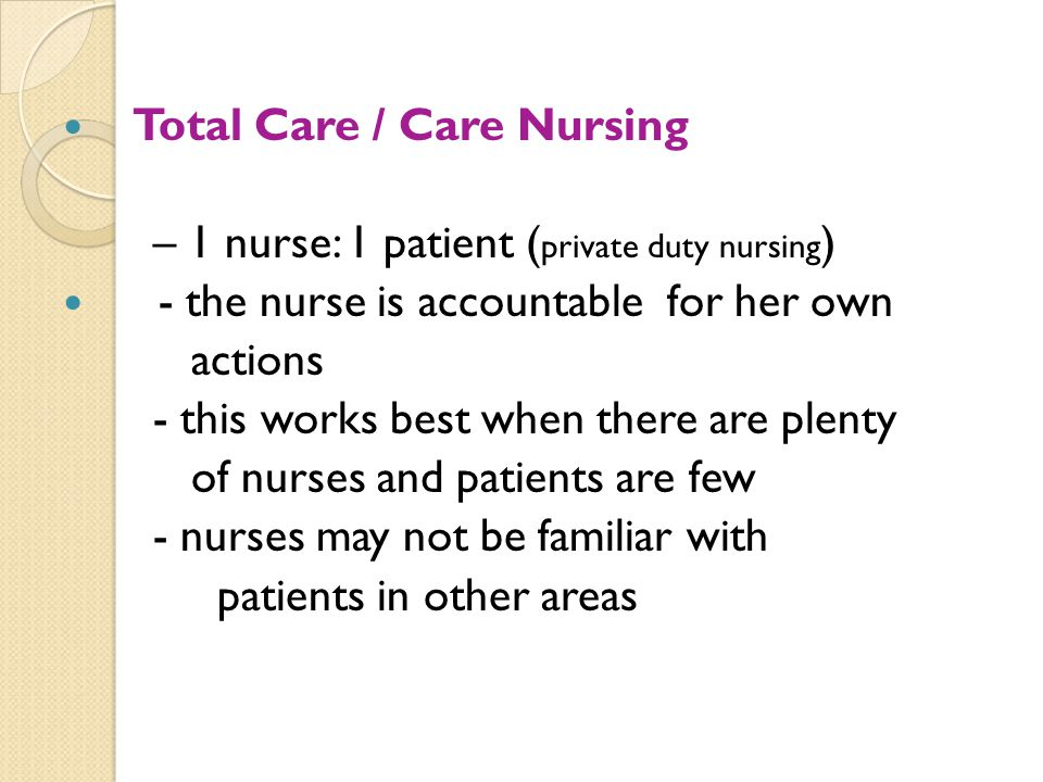 Total Care / Care Nursing – 1 nurse: 1 patient ( private duty nursing ) - the nurse is accountable for her own actions - this works best when there ar