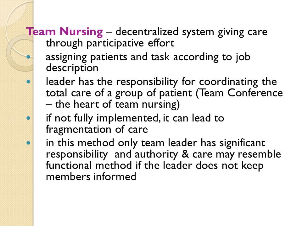 Team Nursing – decentralized system giving care through participative effort assigning patients and task according to job description leader has the r