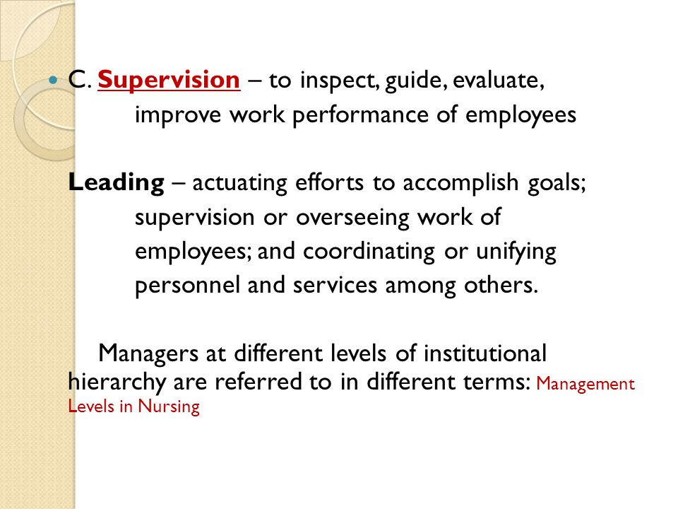 C. Supervision – to inspect, guide, evaluate, improve work performance of employees Leading – actuating efforts to accomplish goals; supervision or ov
