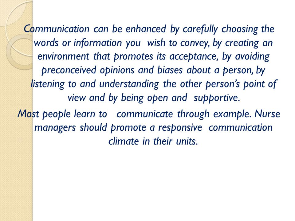Communication can be enhanced by carefully choosing the words or information you wish to convey, by creating an environment that promotes its acceptan