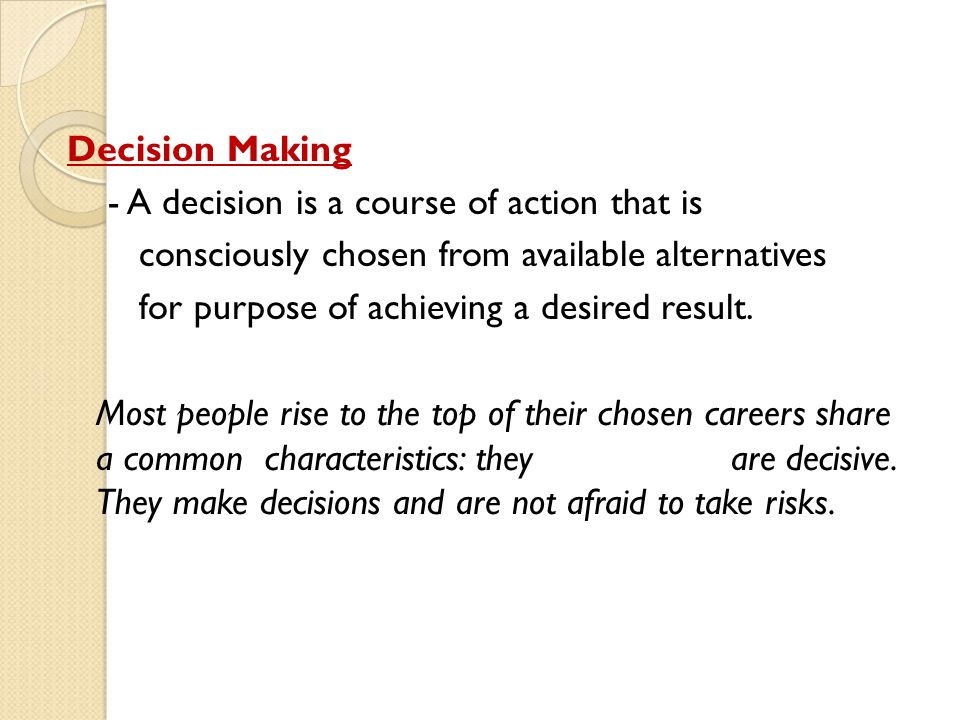 Decision Making - A decision is a course of action that is consciously chosen from available alternatives for purpose of achieving a desired result. M