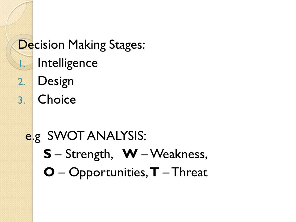 Decision Making Stages: 1. Intelligence 2. Design 3. Choice e.g SWOT ANALYSIS: S – Strength, W – Weakness, O – Opportunities, T – Threat