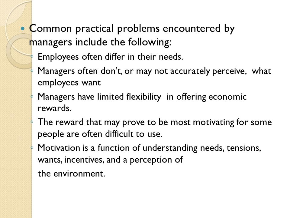Common practical problems encountered by managers include the following: Employees often differ in their needs. Managers often dont, or may not accura