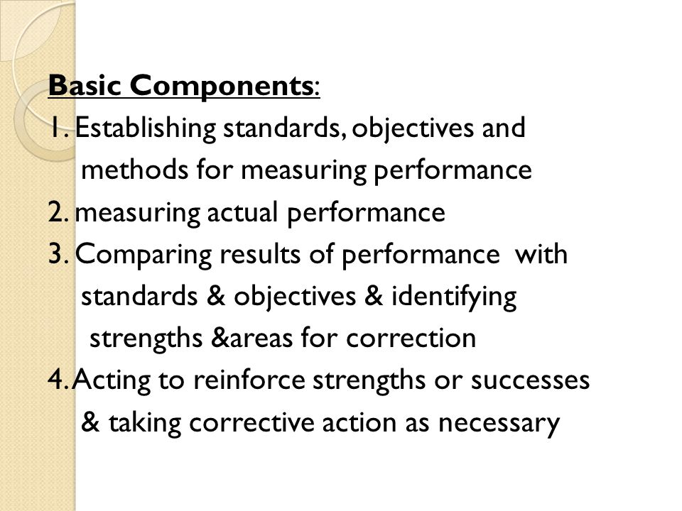 Basic Components: 1. Establishing standards, objectives and methods for measuring performance 2. measuring actual performance 3. Comparing results of
