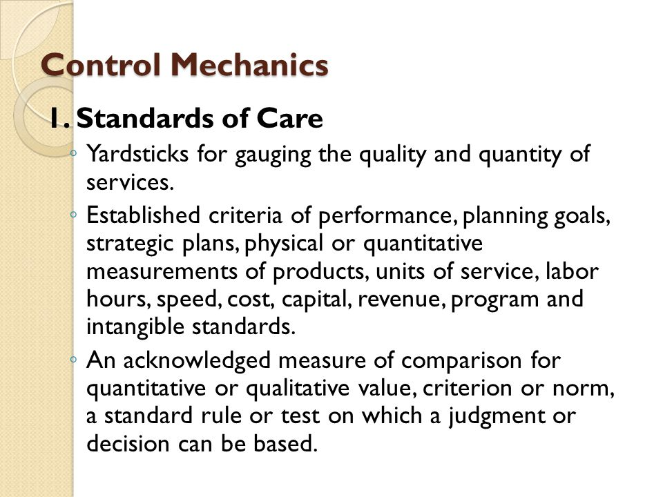 Control Mechanics 1. Standards of Care Yardsticks for gauging the quality and quantity of services. Established criteria of performance, planning goal