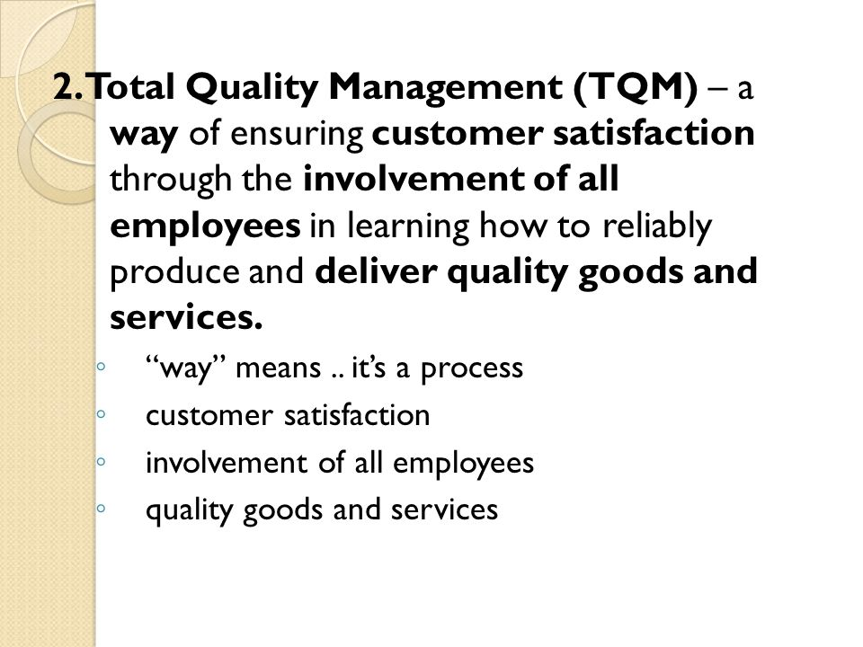 2. Total Quality Management (TQM) – a way of ensuring customer satisfaction through the involvement of all employees in learning how to reliably produ