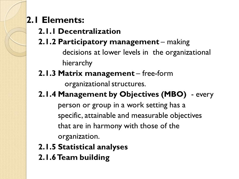 2.1 Elements: 2.1.1 Decentralization 2.1.2 Participatory management – making decisions at lower levels in the organizational hierarchy 2.1.3 Matrix ma