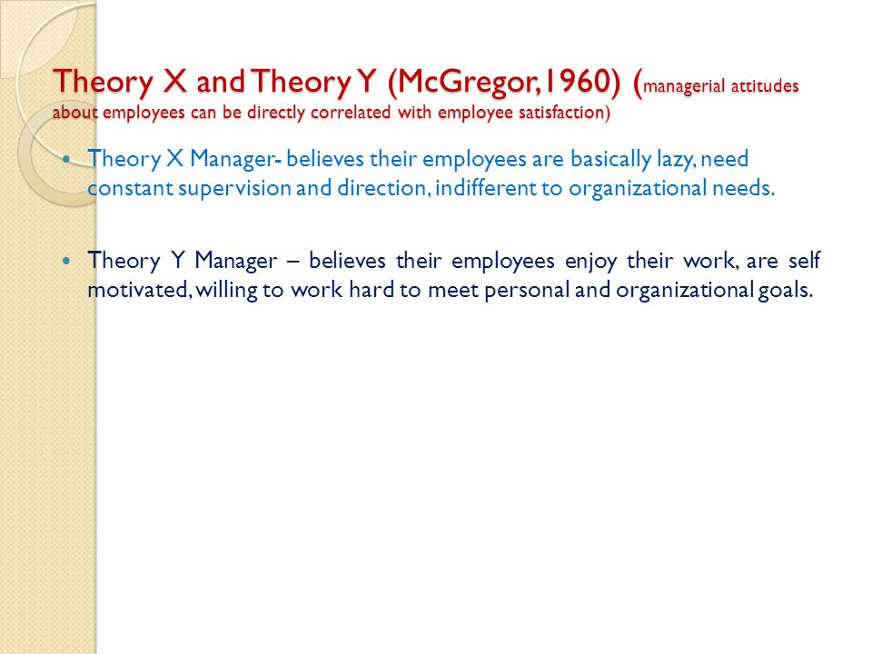 Theory X and Theory Y (McGregor,1960) ( managerial attitudes about employees can be directly correlated with employee satisfaction) Theory X Manager-